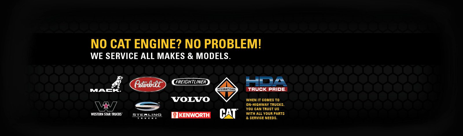 NO CAT ENGINE? NO PROBLEM! We service all makes & models. Mack, Peterbilt, Freightliner, International, Western Star Trucks, Sterling, Volvo and Kenworth